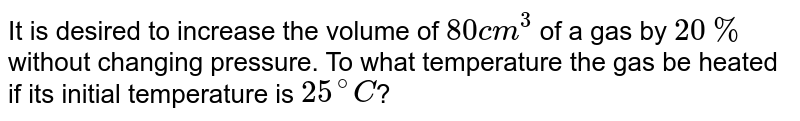 It is desired to increase the volume of `80 cm^(3)` of a gas by `20%` without changing pressure. To what temperature the gas be heated if its initial temperature is `25^(@)C`?