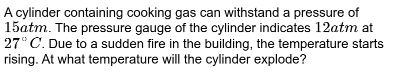 A cylinder containing cooking gas can withstand a pressure of `15 atm`. The pressure gauge of the cylinder indicates `12 atm` at `27^(@)C`. Due to a sudden fire in the building, the temperature starts rising. At what temperature will the cylinder explode?