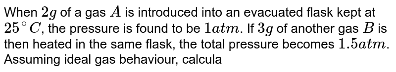 When `2 g` of a gas `A` is introduced into an evacuated flask kept at `25^(@)C`, the pressure is found to be `1 atm`. If `3 g` of another gas `B` is then heated in the same flask, the total pressure becomes `1.5 atm`. Assuming ideal gas behaviour, calculate the ratio of the molecular weights `M_(A)` and `M_(B)`.