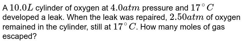 A `10.0 L` cylinder of oxygen at `4.0 atm` pressure and `17^(@)C` developed a leak. When the leak was repaired, `2.50 atm` of oxygen remained in the cylinder, still at `17^(@)C`. How many moles of gas escaped?