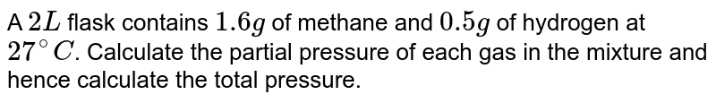A `2L` flask contains `1.6 g` of methane and `0.5 g` of hydrogen at `27^(@)C`. Calculate the partial pressure of each gas in the mixture and hence calculate the total pressure.