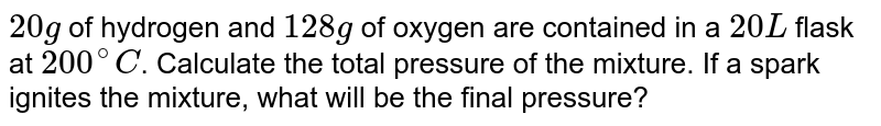 `20 g` of hydrogen and `128g` of oxygen are contained in a `20 L` flask at `200^(@)C`. Calculate the total pressure of the mixture. If a spark ignites the mixture, what will be the final pressure?