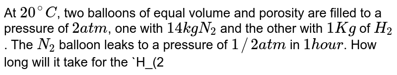 At `20^(@)C`, two balloons of equal volume and porosity are filled to a pressure of `2atm`, one with `14 kg N_(2)` and the other with `1 Kg` of `H_(2)`. The `N_(2)` balloon leaks to a pressure of `1//2 atm` in `1 hour`. How long will it take for the `H_(2)` balloon to reach a pressure of `1//2 atm`?