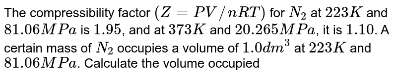 The compressibility factor `(Z=PV//nRT)` for `N_(2)` at `223 K` and `81.06 MPa` is `1.95`, and at `373 K` and `20.265 MPa`, it is `1.10`. A certain mass of `N_(2)` occupies a volume of `1.0 dm^(3)` at `223 K` and `81.06 MPa`. Calculate the volume occupied by the same quantity of `N_(2)` at `373 K` and `20.265 MPa`.