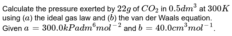Calculate the pressure exerted by `22g` of `CO_(2)` in `0.5 dm^(3)` at `300 K` using (`a`) the ideal gas law and (`b`) the van der Waals equation. Given `a=300.0 kPa dm^(6) mol^(-2)` and `b=40.0 cm^(3) mol^(-1)`.