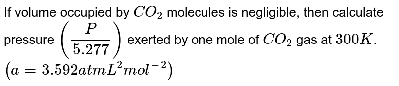 If volume occupied by `CO_(2)` molecules is negligible, then calculate pressure `((P)/(5.277))` exerted by one mole of `CO_(2)` gas at `300 K`. `(a=3.592 atm L^(2)mol^(-2))`