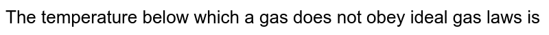 The temperature below which a gas does not obey ideal gas laws is