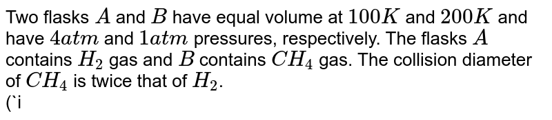 Two flasks `A` and `B` have equal volume at `100 K` and `200 K` and have `4 atm` and `1 atm` pressures, respectively. The flasks `A` contains `H_(2)` gas and `B` contains `CH_(4)` gas. The collision diameter of `CH_(4)` is twice that of `H_(2)`.  <br> (`i`) Which of the following is true about the mean free path `(lambda)` of the molecules? <br> (`a`) `lambda` of `H_(2)` is twice that of `CH_(4)`. <br> (`b`) `lambda` of `CH_(4)` is twice that of `H_(2)`. <br> (`c`) `lambda` of `H_(2)` is four times that of `CH_(4)`. <br> (`d`) `lambda` of `CH_(4)` is four times that `H_(2)`. <br> (`ii`) Which of the following is true about the viscosity of the gases? <br> (`a`) Viscosity of `H_(2)=2xx` viscosity of `CH_(4)` <br> (`b`) Viscosity of `H_(2)=3xx` viscosity of `CH_(4)` <br> (`c`) Viscosity of `H_(2)=` viscosity of `CH_(4)` <br> (`d`) Viscosity of `H_(2)=(1)/(2)xx` viscosity of `CH_(4)`