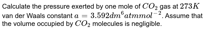 Calculate the pressure exerted by one mole of `CO_(2)` gas at `273 K` van der Waals constant `a=3.592 dm^(6) atm mol^(-2)`. Assume that the volume occupied by `CO_(2)` molecules is negligible.
