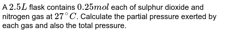 A `2.5 L` flask contains `0.25 mol` each of sulphur dioxide and nitrogen gas at `27^(@)C`. Calculate the partial pressure exerted by each gas and also the total pressure.