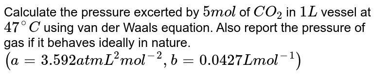 Calculate the pressure excerted by `5 mol` of `CO_(2)` in `1 L` vessel at `47^(@)C` using van der Waals equation. Also report the pressure of gas if it behaves ideally in nature. <br> `(a=3.592 atm L^(2) mol^(-2), b=0.0427 L mol^(-1))`
