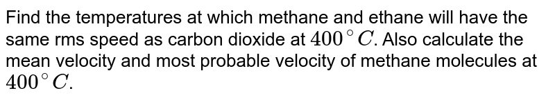 Find the temperatures at which methane and ethane will have the same rms speed as carbon dioxide at `400^(@)C`. Also calculate the mean velocity and most probable velocity of methane molecules at `400^(@)C`.
