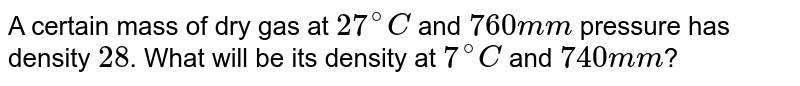 A certain mass of dry gas at `27^(@)C` and `760 mm` pressure has density `28`. What will be its density at `7^(@)C` and `740 mm`?