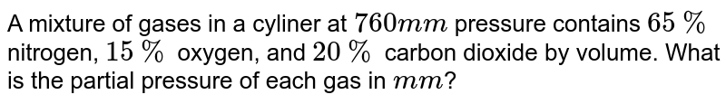 A mixture of gases in a cyliner at `760 mm` pressure contains `65 %` nitrogen, `15%` oxygen, and `20%` carbon dioxide by volume. What is the partial pressure of each gas in `mm`?