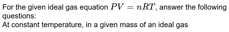 For the given ideal gas equation `PV=nRT`, answer the following questions: <br> At constant temperature, in a given mass of an ideal gas