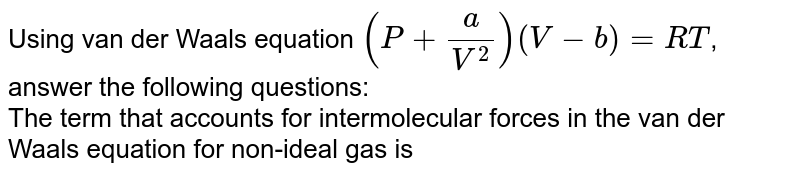 Using van der Waals equation `(P+(a)/(V^(2)))(V-b)=RT`, answer the following questions: <br> The term that accounts for intermolecular forces in the van der Waals equation for non-ideal gas is