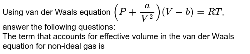 Using van der Waals equation `(P+(a)/(V^(2)))(V-b)=RT`, answer the following questions: <br> The term that accounts for effective volume in the van der Waals equation for non-ideal gas is