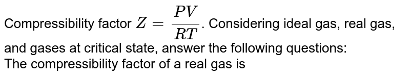 Compressibility factor `Z=(PV)/(RT)`. Considering ideal gas, real gas, and gases at critical state, answer the following questions: <br> The compressibility factor of a real gas is