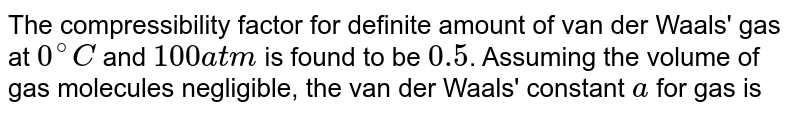 The compressibility factor for definite amount of van der Waals' gas at `0^(@)C` and `100 atm` is found to be `0.5`. Assuming the volume of gas molecules negligible, the van der Waals' constant `a` for gas is