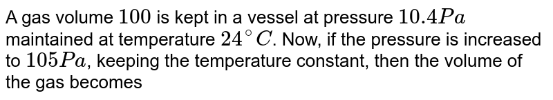 A gas volume `100 cc` is kept in a vessel at pressure `10.4 Pa` maintained at temperature `24^(@)C`. Now, if the pressure is increased to `105Pa`, keeping the temperature constant, then the volume of the gas becomes