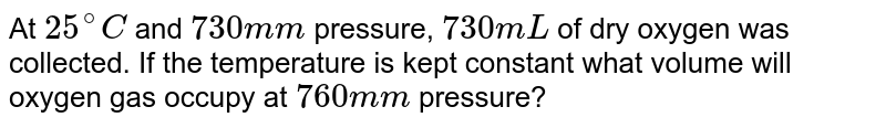 At `25^(@)C` and `730 mm` pressure, `730 mL` of dry oxygen was collected. If the temperature is kept constant what volume will oxygen gas occupy at `760 mm` pressure?