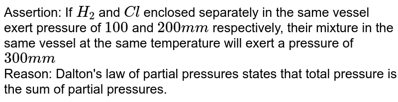Assertion: If `H_(2)` and `Cl` enclosed separately in the same vessel exert pressure of `100` and `200 mm` respectively, their mixture in the same vessel at the same temperature will exert a pressure of `300 mm` <br> Reason: Dalton's law of partial pressures states that total pressure is the sum of partial pressures.