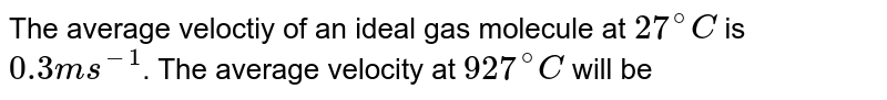 The average veloctiy of an ideal gas molecule at `27^(@)C` is `0.3 m s^(-1)`. The average velocity at `927^(@)C` will be