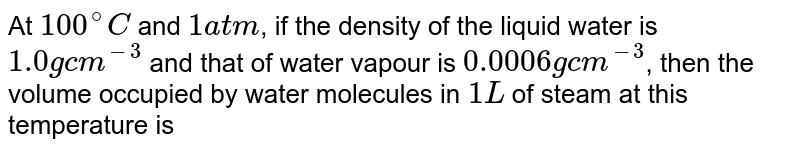 At `100^(@)C` and `1 atm`, if the density of the liquid water is `1.0 g cm^(-3)` and that of water vapour is `0.0006 g cm^(-3)`, then the volume occupied by water molecules in `1 L` of steam at this temperature is