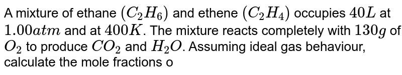 A mixture of ethane `(C_(2)H_(6))` and ethene `(C_(2)H_(4))` occupies `40 L` at `1.00 atm` and at `400 K`. The mixture reacts completely with `130 g` of `O_(2)` to produce `CO_(2)` and `H_(2)O`. Assuming ideal gas behaviour, calculate the mole fractions of `C_(2)H_(4)` and `C_(2)H_(6)` in the mixture.