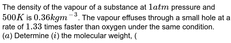 The density of the vapour of a substance at `1 atm` pressure and `500 K` is `0.36 kg m^(-3)`. The vapour effuses through a small hole at a rate of `1.33` times faster than oxygen under the same condition. <br> (`a`) Determine (`i`) the molecular weight, (`ii`) the molar volume (`iii`) the compression factor(`Z`) of the vapour, and (`iv`) which forces among the gas molecules are dominating, the attractive or the repulsive? <br> (`b`) If the vapour behaves ideally at `100 K`, determine the average translational kinetic energy of a molecule.