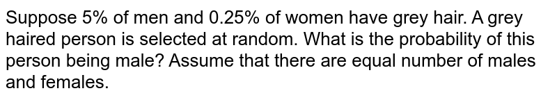 Suppose 5% of men and 0.25% of women have grey hair. A   grey haired person is selected at random. What is the probability of this   person being male? Assume that there are equal number of males and females.