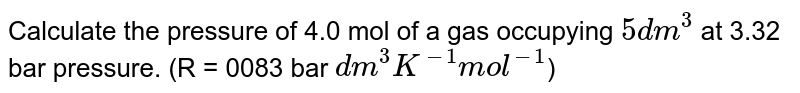 Calculate the pressure of 4.0 mol of a gas occupying `5 dm^(3)` at 3.32 bar pressure. (R = 0083 bar `dm^(3) K^(-1) mol^(-1)`)