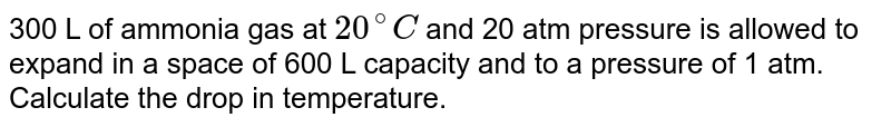 300 L of ammonia gas at `20^(@)C` and 20 atm pressure is allowed to expand in a space of 600 L capacity and to a pressure of 1 atm. Calculate the drop in temperature.