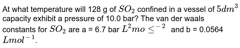 At what temperature will 128 g of `SO_(2)` confined in a vessel of `5 dm^(3)` capacity exhibit a pressure of 10.0 bar? The van der waals constants for `SO_(2)` are a = 6.7 bar `L^(2) mole^(-2)` and b = 0.0564 `L mol^(-1)`.