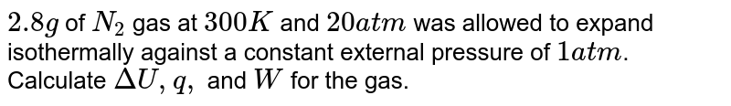 `2.8g` of `N_(2)` gas at `300K` and `20atm` was allowed to expand isothermally against a constant external pressure of `1atm`. Calculate `DeltaU, q,` and `W` for the gas.