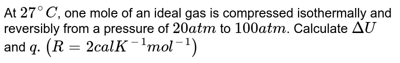 At `27^(@)C`, one mole of an ideal gas is compressed isothermally and reversibly from a pressure of `20atm` to `100 atm`. Calculate `DeltaU` and `q.(R = 2 calK^(-1)mol^(-1))`