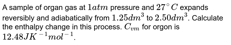 A sample of organ gas at `1atm` pressure and `27^(@)C` expands reversibly and adiabatically from `1.25 dm^(3)` to `2.50 dm^(3)`. Calculate the enthalpy change in this process. `C_(vm)` for orgon is `12.48J K^(-1) mol^(-1)`.