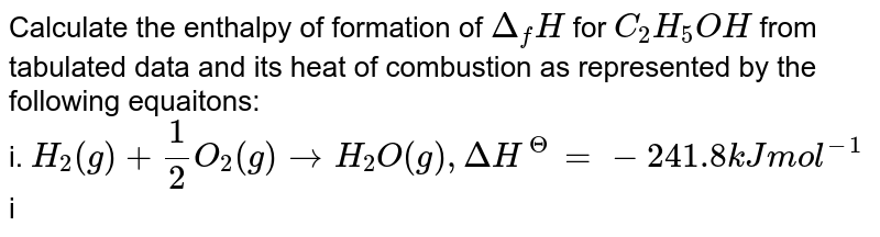 Calculate the enthalpy of formation of `Delta_(f)H` for `C_(2)H_(5)OH` from tabulated data and its heat of combustion as represented by the following equaitons: <br> i. `H_(2)(g) +(1)/(2)O_(2)(g) rarr H_(2)O(g), DeltaH^(Theta) =- 241.8 kJ mol^(-1)` <br> ii. `C(s) +O_(2)(g) rarr CO_(2)(g),DeltaH^(Theta) =- 393.5kJ mol^(-1)` <br> iii. `C_(2)H_(5)OH (l) +3O_(2)(g) rarr 3H_(2)O(g) + 2CO_(2)(g), DeltaH^(Theta) =- 1234.7kJ mol^(-1)` <br> a. `-2747.1 kJ mol^(-1)` b. `-277.7 kJ mol^(-1)` <br> c. `277.7 kJ mol^(-1)` d. `2747.1 kJ mol^(-1)`