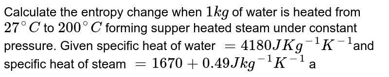 Calculate the entropy change when `1 kg` of water is heated from `27^(@)C` to `200^(@)C` forming supper heated steam under constant pressure. Given specific heat of water `= 4180 J Kg^(-1)K^(-1)`and specific heat of steam `= 1670 + 0.49 J kg^(-1)K^(-1)` and latent heat of vaporisation `=23 xx 10^(5) J kg^(-1)`.