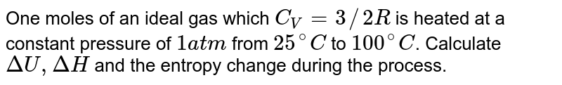 One moles of an ideal gas which `C_(V) = 3//2 R` is heated at a constant pressure of `1 atm` from `25^(@)C` to `100^(@)C`. Calculate `DeltaU, DeltaH` and the entropy change during the process.