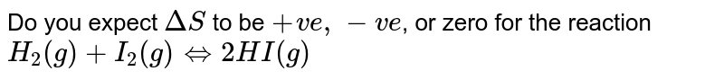 Do you expect `DeltaS` to be `+ve, -ve`, or zero for the reaction <br> `H_(2)(g) +I_(2)(g) hArr 2HI(g)`