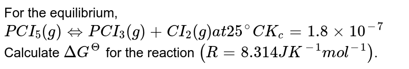 For the equilibrium, <br> `PCI_(5)(g) hArr PCI_(3)(g) +CI_(2)(g) at 25^(@)C K_(c) =1.8 xx 10^(-7)` <br> Calculate `DeltaG^(Theta)` for the reaction `(R = 8.314 J K^(-1) mol^(-1))`.