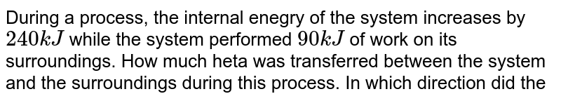 During a process, the internal enegry of the system increases by `240kJ` while the system performed `90 kJ` of work on its surroundings. How much heta was transferred between the system and the surroundings during this process. In which direction did the heat flow?