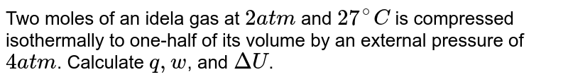 Two moles of an idela gas at `2atm` and `27^(@)C` is compressed isothermally to one-half of its volume by an external pressure of `4atm`. Calculate `q,w`, and `DeltaU`.