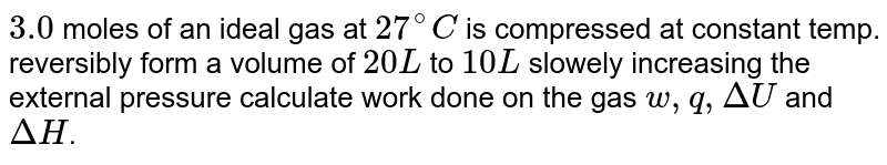 `3.0` moles of an ideal gas at `27^(@)C` is compressed at constant temp. reversibly form a volume of `20L` to `10L` slowely increasing the external pressure calculate work done on the gas `w,q,DeltaU` and `DeltaH`.