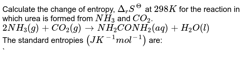 Calculate the change of entropy, `Delta_(r)S^(Theta)` at `298K` for the reaction in which urea is formed from `NH_(3)` and `CO_(2)`. <br> `2NH_(3)(g)+CO_(2)(g) rarr NH_(2)CONH_(2)(aq)+H_(2)O(l)` <br> The standard entropies `(J K^(-1)mol^(-1))` are: <br> `NH_(2)CONH_(2)(aq) =174.0, H_(2)O(l) = 69.9` <br> `NH_(3)(g) = 192.3, CO_(2)(g) = 213.7`