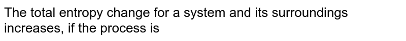 The total entropy change for a system and its surroundings increases, if the process is