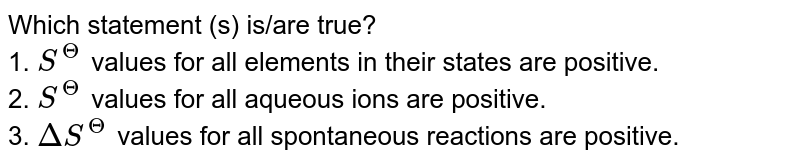 Which statement (s) is/are true? <br> 1. `S^(Theta)` values for all elements in their states are positive. <br> 2. `S^(Theta)` values for all aqueous ions are positive. <br> 3. `DeltaS^(Theta)` values for all spontaneous reactions are positive.