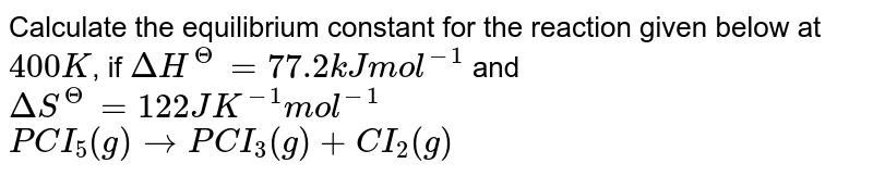 Calculate the equilibrium constant for the reaction given below at `400K`, if `DeltaH^(Theta) = 77.2 kJ mol^(-1)` and `DeltaS^(Theta) = 122 J K^(-1) mol^(-1)` <br> `PCI_(5)(g) rarr PCI_(3)(g) +CI_(2)(g)`