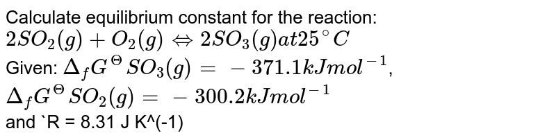 Calculate equilibrium constant for the reaction: <br> `2SO_(2)(g) +O_(2)(g) hArr 2SO_(3)(g) at 25^(@)C` <br> Given: `Delta_(f)G^(Theta) SO_(3)(g) = - 371.1 kJ mol^(-1)`,  <br> `Delta_(f)G^(Theta)SO_(2)(g) =- 300.2 kJ mol^(-1)` <br> and `R = 8.31 J K^(-1) mol^(-1)`